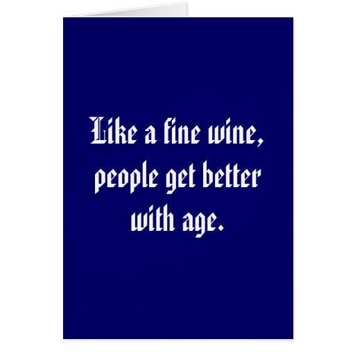Like a fine wine, people get better with age. card