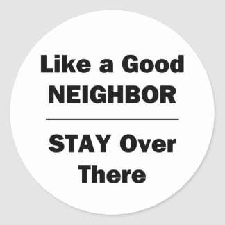 Like a Good Neighbor Stay Over There Round Sticker