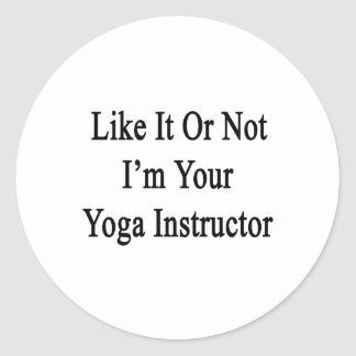 Like It Or Not I m Your Yoga Instructor Round Sticker