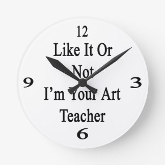 Like It Or Not I'm Your Art Teacher Round Clock