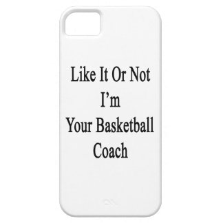 Like It Or Not I'm Your Basketball Coach iPhone 5 Covers
