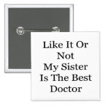 Like It Or Not My Sister Is The Best Doctor Pinback Buttons