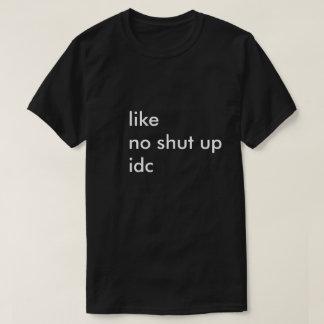 like no shut up idc T-Shirt