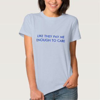 LIKE THEY PAY ME ENOUGH TO CARE T-SHIRTS