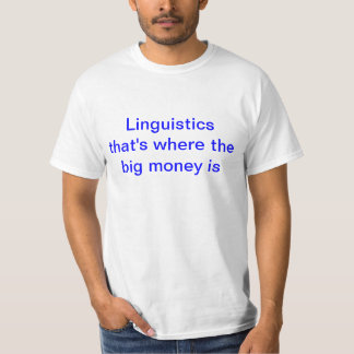 Linguistics - that's where the big money is. T-Shirt
