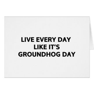 Live every day like it's Groundhog Day Card