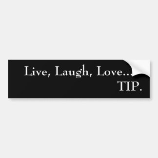 Live, Laugh, Love...TIP.   bumper sticker