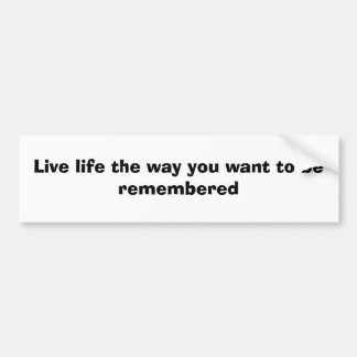 Live life the way you want to be remembered bumper sticker