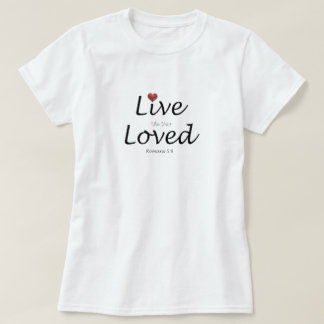 Live Like Your Loved.  Romans 5:8 T-Shirt