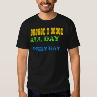 LIVING A DREAM All Day Every Day Shirts