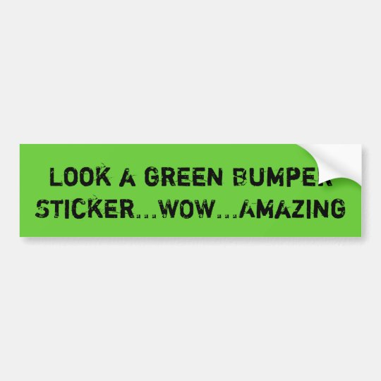 Look a green Bumper Sticker...WOW...Amazing Bumper Sticker