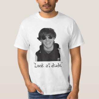 """""""Look at dude."""" T-shirts"""