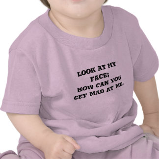 look at my face how can you get mad at me t shirt