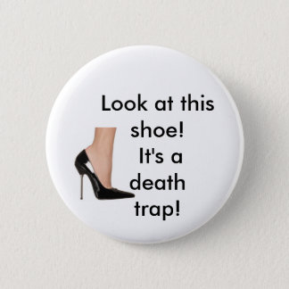 """'look at this shoe! it's a death trap!"""" 6 cm round badge"""