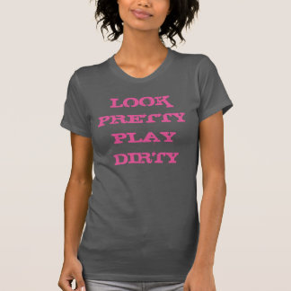 """Look Pretty Play Dirty"" t-shirt"