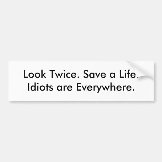 Look Twice. Save a Life.Idiots are Everywhere. Bumper Sticker