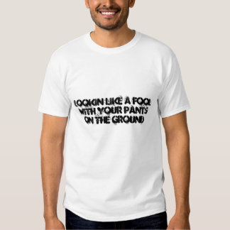 Lookin like a fool with your pants on the ground tee shirts