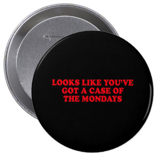 LOOKS LIKE YOUVE GOT A CASE OF THE MONDAYS 10 CM ROUND BADGE