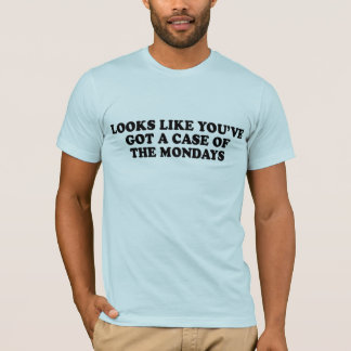 LOOKS LIKE YOUVE GOT A CASE OF THE MONDAYS T-shirt