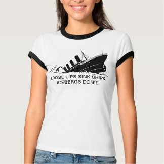 """Loose Lips Sink Ships. Icebergs don't."" Shirt. Tshirts"