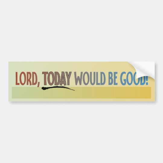 Lord, Today Would Be Good! Bumper Sticker