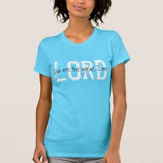 Lord  you are the great I am t-shirt
