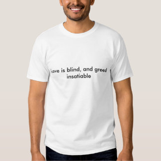 Love is blind, and greed insatiable tee shirts