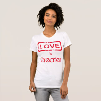Love is Greater T-Shirt