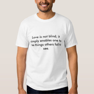 Love is not blind; it simply enables one to see... tee shirt