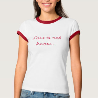 Love is not know... T-Shirt
