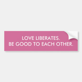 """LOVE LIBERATES. BE GOOD TO EACH OTHER"" BUMPER STICKER"
