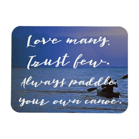 Love Many. Trust Few. Paddle Own Canoe inspiration