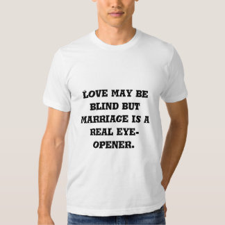 Love may be blind but marriage is a real eye-op... t shirt