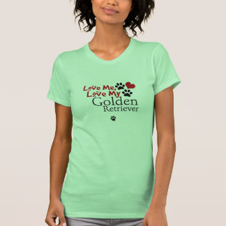 Love Me, Love My Golden Retriever T Shirt