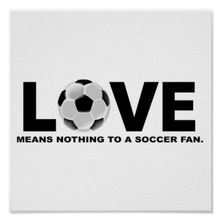 Love Means Nothing to a Soccer Fan Posters