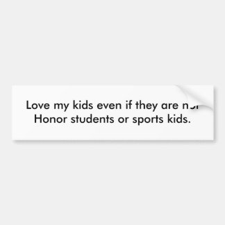 Love my kids even if they are not Honor student... Bumper Sticker