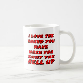 Love The Sound You Make When You Shut The Hell Up Coffee Mug