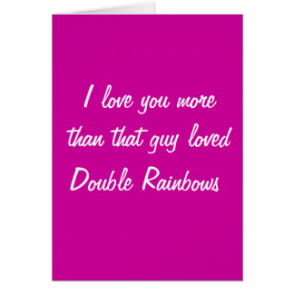 love you more than that guy loved double rainbows greeting card