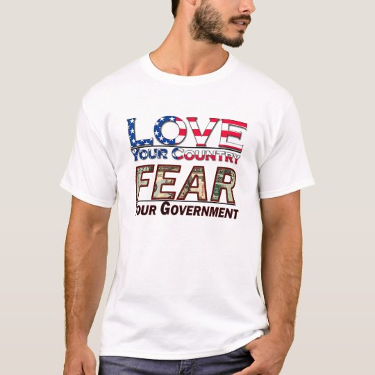 Love Your Country, Fear Your Government t-shirt