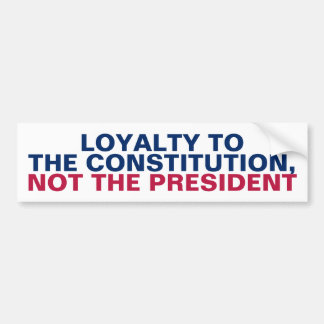 Loyalty to the Constitution Not the President Bumper Sticker
