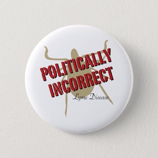 Lyme Disease - Politically Incorrect 6 Cm Round Badge