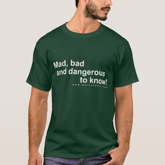 Mad, bad and dangerous to know! T-Shirt