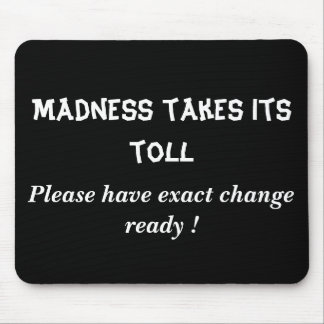 Madness takes its toll, Please have exact chang... Mouse Mat
