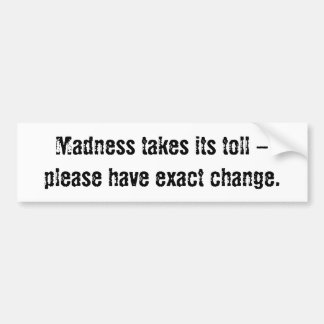 Madness takes its toll - please have exact change. bumper sticker