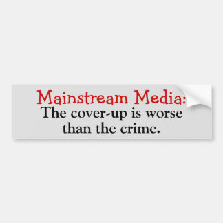Mainstream Media: Cover-up is worse than the crime Bumper Sticker