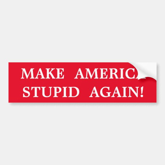 MAKE AMERICA STUPID AGAIN! BUMPER STICKER