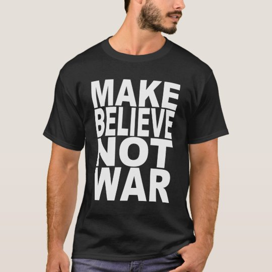 Make Believe Not War T-Shirt