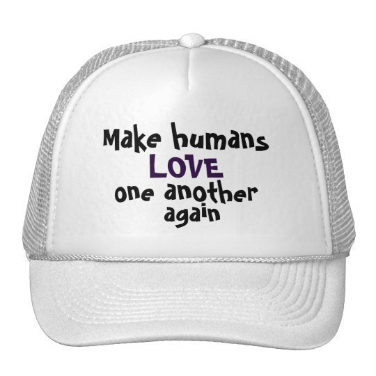 Make humans LOVE one another again Cap