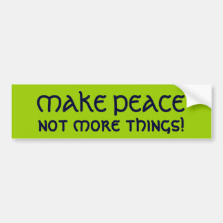MAKE PEACE, not more things! Bumper Sticker