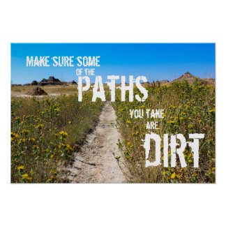 """""""Make Sure Some of the Paths You Take Are Dirt"""" Poster"""
